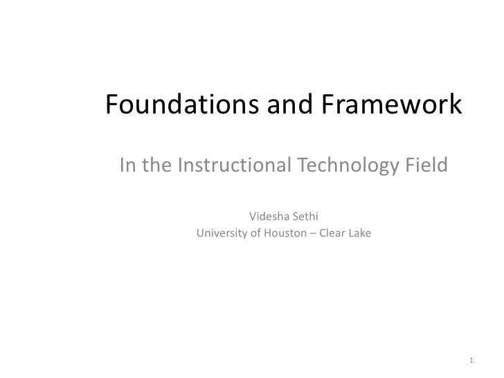 Foundations and Framework<br />In the Instructional Technology Field<br />Videsha Sethi<br />University of Houston – Clear...