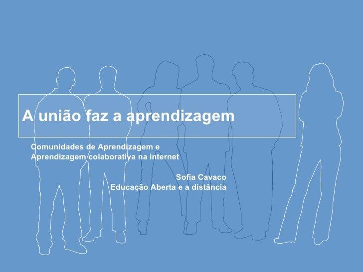 A união faz a aprendizagem Comunidades de Aprendizagem e  Aprendizagem colaborativa na internet  Sofia Cavaco Educação Abe...