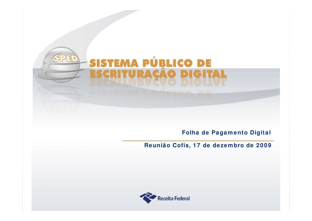 Folha de Pagamento Digital                Reunião Cofis, 17 de dezembro de 2009     Sistema Público de Escrituração Digital