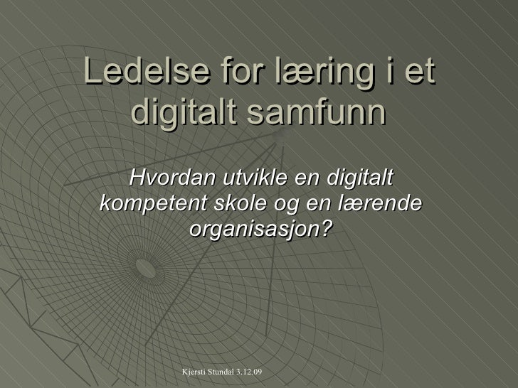 Ledelse for læring i et digitalt samfunn Hvordan utvikle en digitalt kompetent skole og en lærende organisasjon?