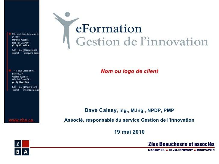 Dave Caissy , ing., M.Ing., NPDP, PMP Associé, responsable du service Gestion de l'innovation 19 mai 2010 Nom ou logo de c...