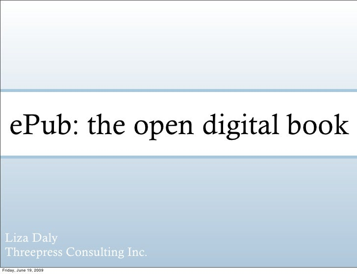 ePub: the open digital book    Liza Daly  Threepress Consulting Inc. Friday, June 19, 2009
