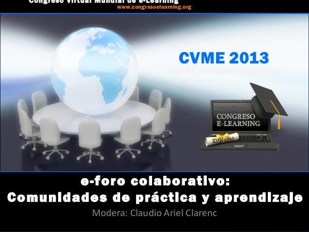 CVME 2013 #CVME #congresoelearning e-foro colaborativo: Comunidades de práctica y aprendizaje Modera: Claudio Ariel Claren...