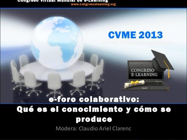 CVME 2013 #CVME #congresoelearning e-foro colaborativo: Qué es el conocimiento y cómo se produce Modera: Claudio Ariel Cla...