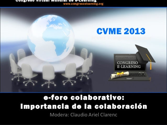CVME 2013 #CVME #congresoelearning e-foro colaborativo: Importancia de la colaboración Modera: Claudio Ariel Clarenc Congr...