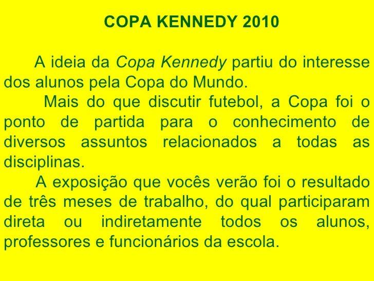 COPA KENNEDY 2010 A ideia da  Copa Kennedy  partiu do interesse dos alunos pela Copa do Mundo. Mais do que discutir futebo...