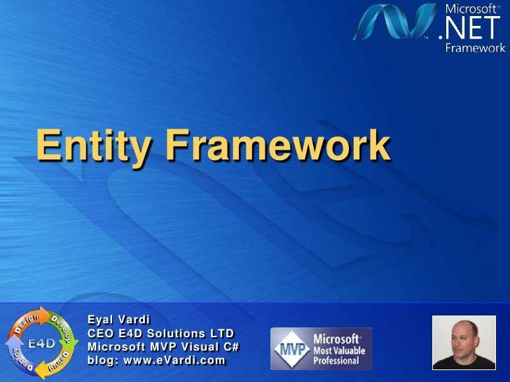 Entity Framework<br />Eyal Vardi<br />CEO E4D Solutions LTDMicrosoft MVP Visual C#blog: www.eVardi.com<br />