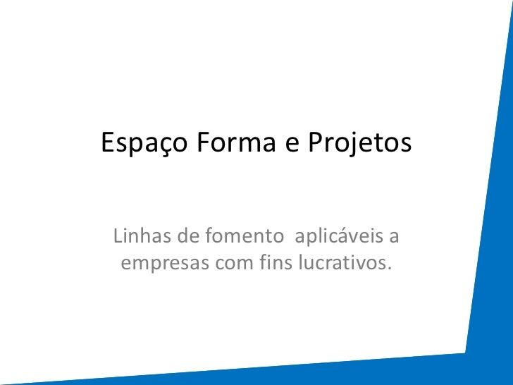 Espaço Forma e ProjetosLinhas de fomento aplicáveis a empresas com fins lucrativos.