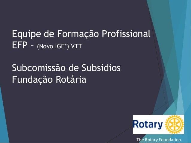 Equipe de Formação Profissional EFP – (Novo IGE*) VTT Subcomissão de Subsidios Fundação Rotária  The Rotary Foundation