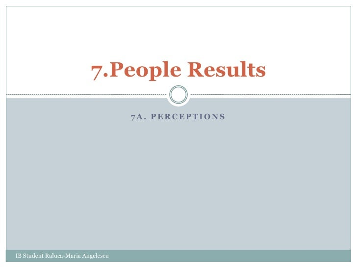7a. Perceptions<br />7.People Results<br />IB Student Raluca-Maria Angelescu<br />