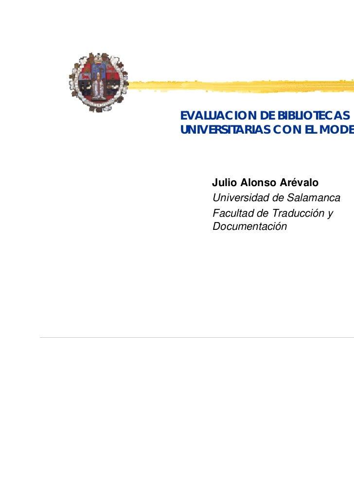 EVALUACION DE BIBLIOTECASUNIVERSITARIAS CON EL MODELO EFQM.    Julio Alonso Arévalo    Universidad de Salamanca    Faculta...