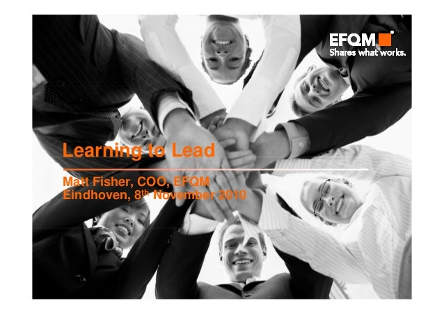 Learning to Lead Matt Fisher, COO, EFQM Eindhoven, 8th November 2010