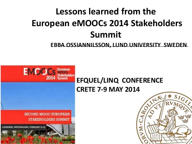 Lessons learned from the European eMOOCs 2014 Stakeholders Summit EBBA OSSIANNILSSON, LUND UNIVERSITY SWEDEN EFQUEL/LINQ C...