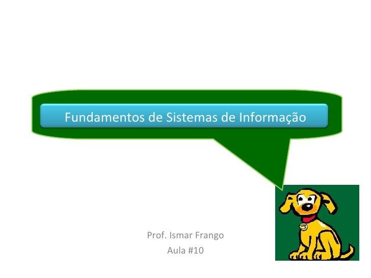 Fundamentos de Sistemas de Informação Prof. Ismar Frango Aula #10