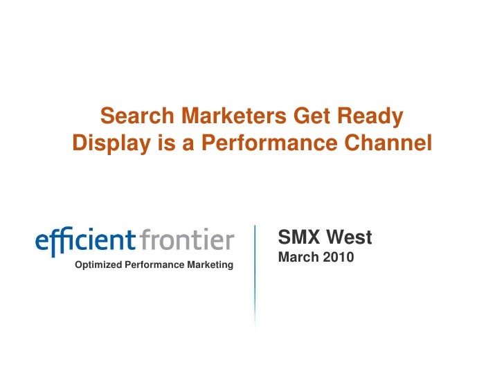 Search Marketers Get Ready Display is a Performance Channel<br />SMX West<br />March 2010<br />