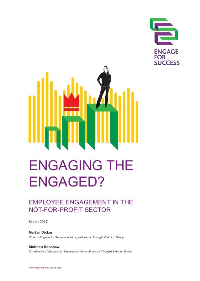 ENGAGING THE ENGAGED? EMPLOYEE ENGAGEMENT IN THE NOT-FOR-PROFIT SECTOR Martyn Dicker Chair of Engage for Success not-for-p...