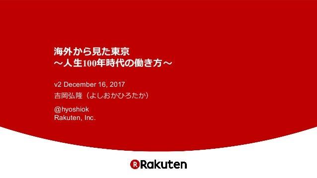 海外から⾒た東京 〜⼈⽣100年時代の働き⽅〜 v2 December 16, 2017 吉岡弘隆(よしおかひろたか) @hyoshiok Rakuten, Inc.