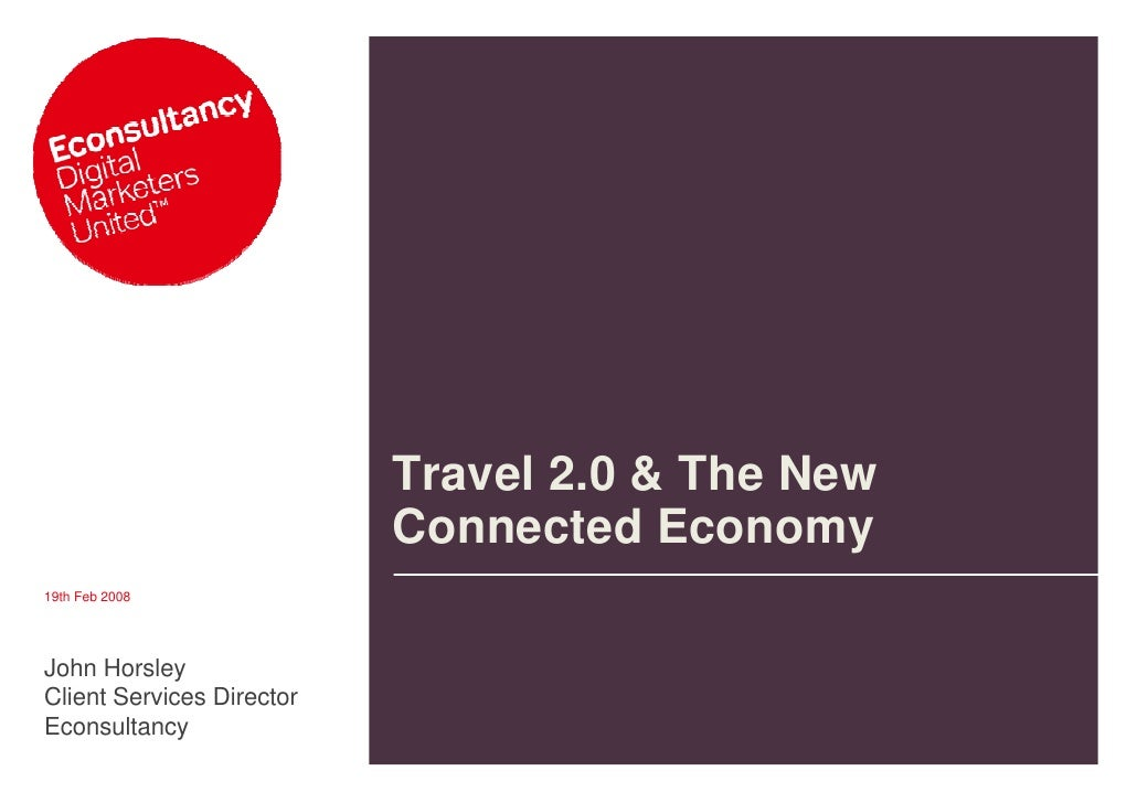 Travel 2.0 & The New                            Connected Economy 19th Feb 2008     John Horsley Client Services Director ...
