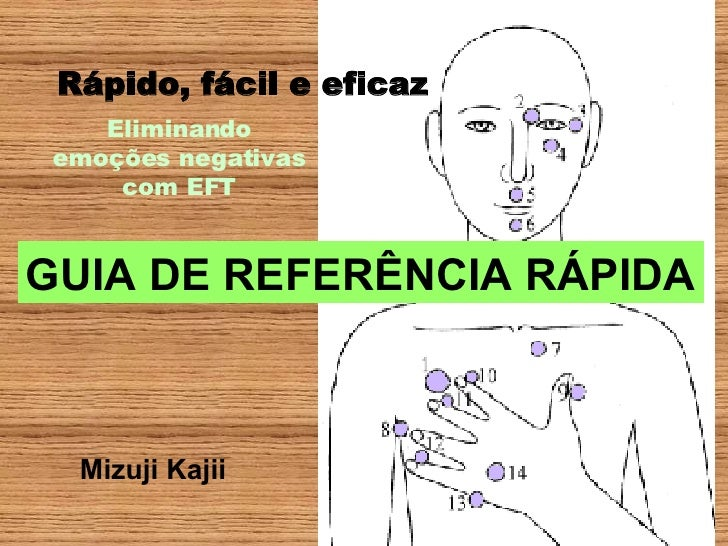 Eliminando emoções negativas com EFT Rápido, fácil e eficaz Mizuji Kajii GUIA DE REFERÊNCIA RÁPIDA
