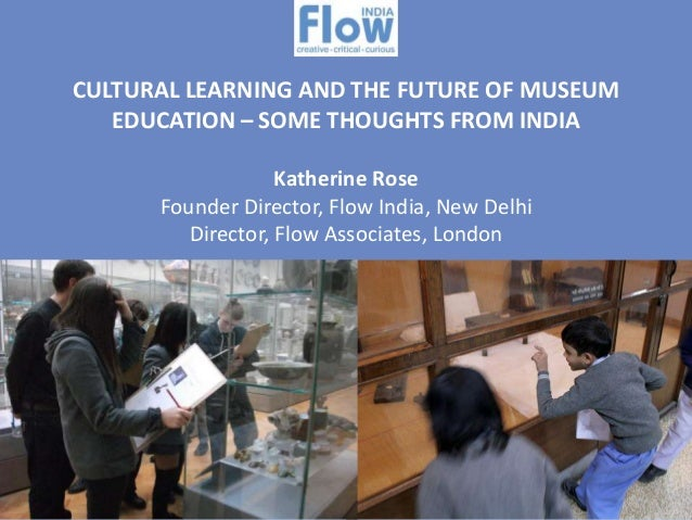 CULTURAL LEARNING AND THE FUTURE OF MUSEUM EDUCATION – SOME THOUGHTS FROM INDIA Katherine Rose Founder Director, Flow Indi...