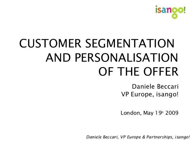 CUSTOMER SEGMENTATION AND PERSONALISATION OF THE OFFER Daniele Beccari VP Europe, isango! London, May 19th 2009 Daniele Be...