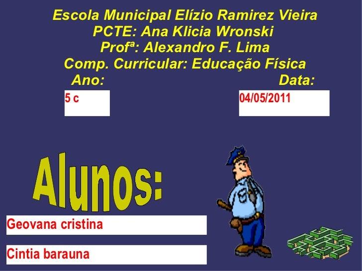 Escola Municipal Elízio Ramirez Vieira PCTE: Ana Klicia Wronski  Profª: Alexandro F. Lima Comp. Curricular: Educação Físic...