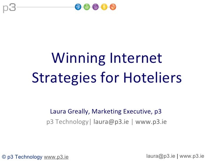 Winning Internet Strategies for Hoteliers Laura Greally, Marketing Executive, p3  p3 Technology|  [email_address]  |  www....