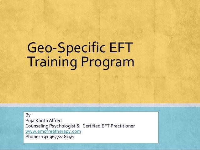 Geo-Specific EFT Training Program By Puja Kanth Alfred Counseling Psychologist & Certified EFT Practitioner www.emofreethe...
