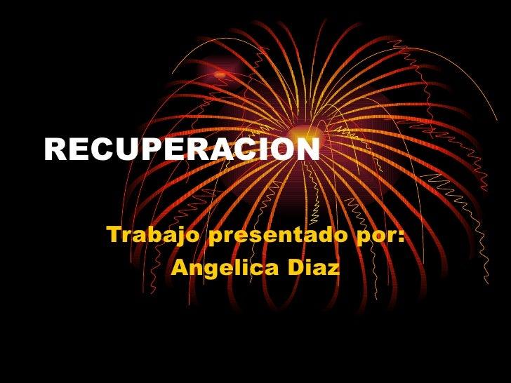 RECUPERACION Trabajo presentado por: Angelica Diaz