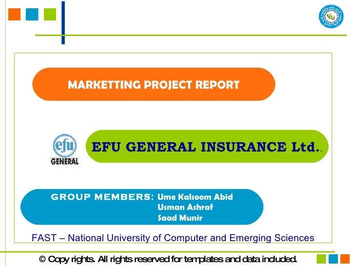 MARKETTING PROJECT REPORT EFU GENERAL INSURANCE Ltd. . GROUP MEMBERS: Ume Kalsoom Abid   Usman Ashraf Saad Munir © Copy ri...