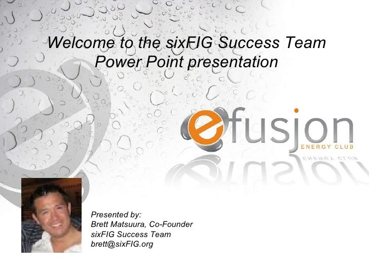 Welcome to the Efusjon Power Point Presentation Welcome to the sixFIG Success Team Power Point presentation Presented by: ...