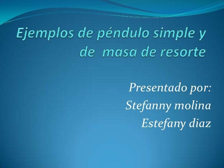 Ejemplos de péndulo simple y de  masa de resorte<br />Presentado por:<br />Stefannymolina <br />Estefanydiaz<br />