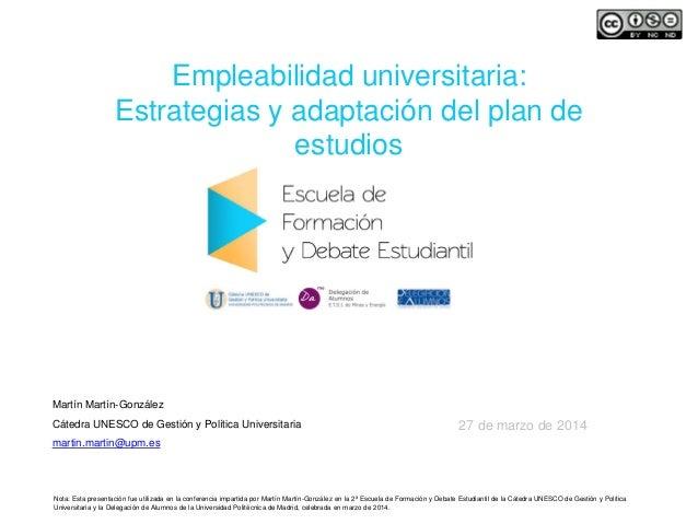 Empleabilidad universitaria: Estrategias y adaptación del plan de estudios Martín Martín-González Cátedra UNESCO de Gestió...