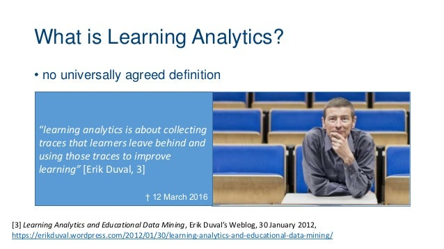 What is Learning Analytics? • no universally agreed definition [3] Learning Analytics and Educational Data Mining, Erik Du...