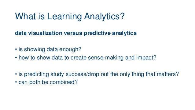 What is Learning Analytics? data visualization versus predictive analytics • is showing data enough? • how to show data to...