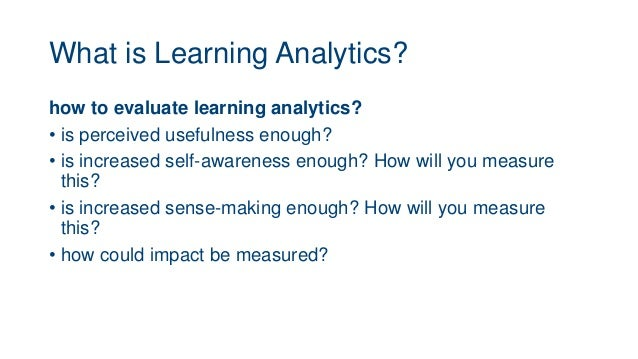 What is Learning Analytics? how to evaluate learning analytics? • is perceived usefulness enough? • is increased self-awar...