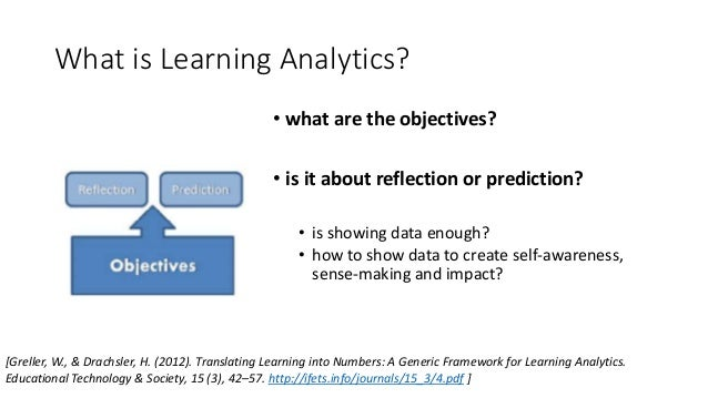 What is Learning Analytics? • what are the objectives? • is it about reflection or prediction? • is showing data enough? •...
