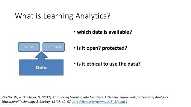 What is Learning Analytics? • which data is available? • is it open? protected? • is it ethical to use the data? [Greller,...