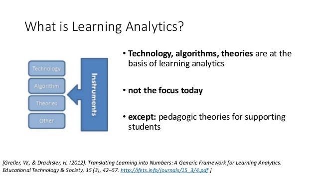 What is Learning Analytics? • Technology, algorithms, theories are at the basis of learning analytics • not the focus toda...