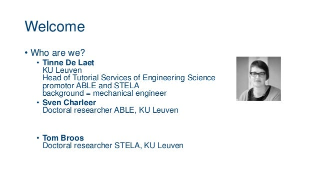 Welcome • Who are we? • Tinne De Laet KU Leuven Head of Tutorial Services of Engineering Science promotor ABLE and STELA b...