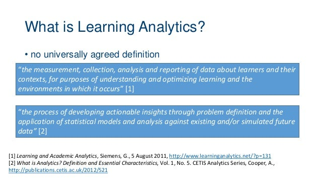 """What is Learning Analytics? • no universally agreed definition """"the measurement, collection, analysis and reporting of dat..."""