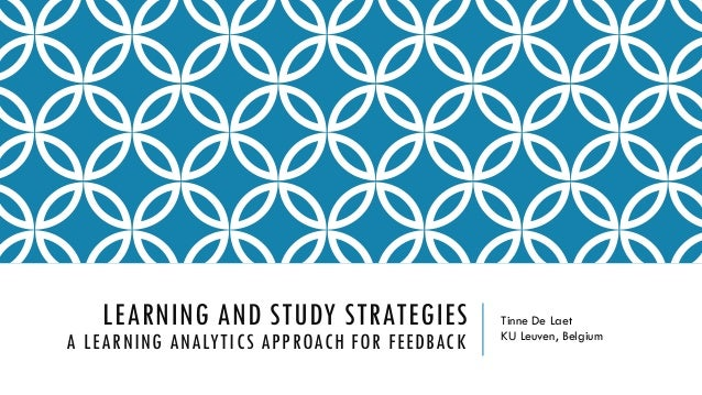 LEARNING AND STUDY STRATEGIES A LEARNING ANALYTICS APPROACH FOR FEEDBACK Tinne De Laet KU Leuven, Belgium