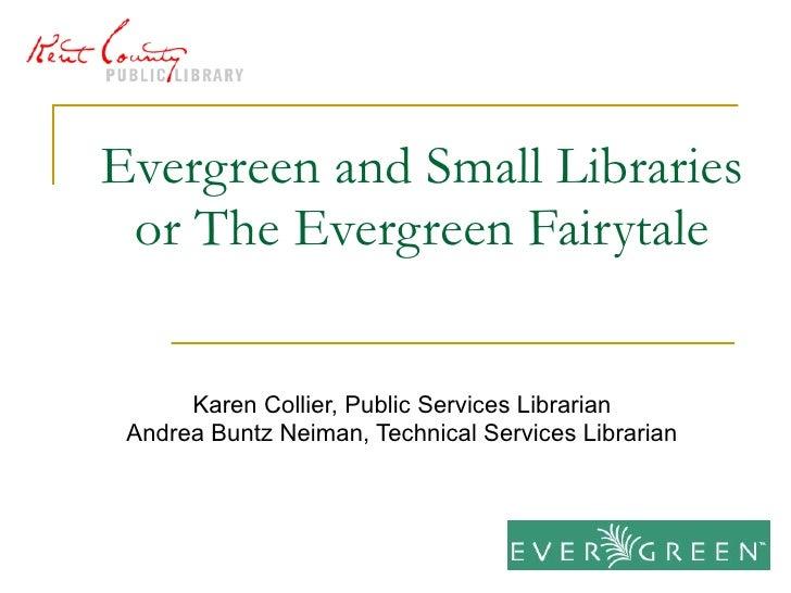 Evergreen and Small Libraries or The Evergreen Fairytale Karen Collier, Public Services Librarian Andrea Buntz Neiman, Tec...