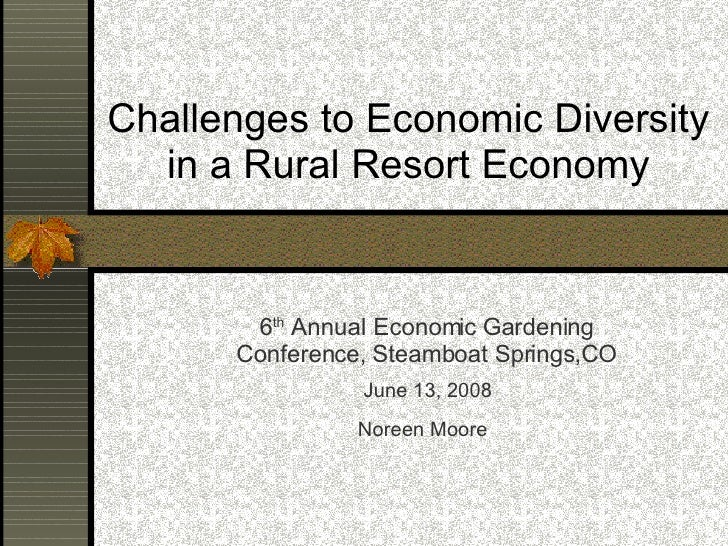 Challenges to Economic Diversity in a Rural Resort Economy <ul><ul><li>6 th  Annual Economic Gardening Conference, Steambo...