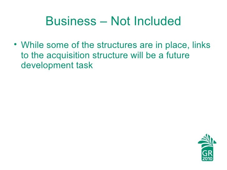 Business – Not Included <ul><li>While some of the structures are in place, links to the acquisition structure will be a fu...