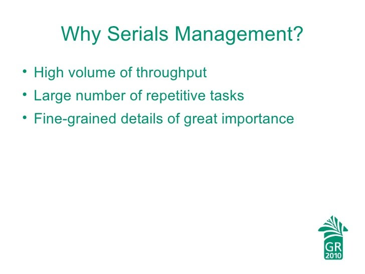 Why Serials Management? <ul><li>High volume of throughput </li></ul><ul><li>Large number of repetitive tasks </li></ul><ul...