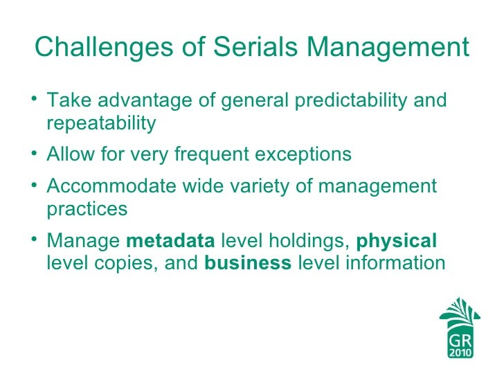 Challenges of Serials Management <ul><li>Take advantage of general predictability and repeatability </li></ul><ul><li>Allo...