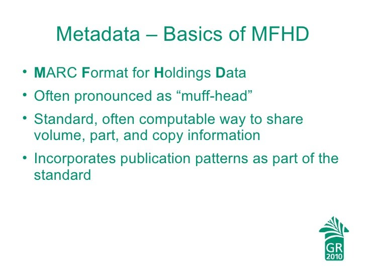 "Metadata – Basics of MFHD <ul><li>M ARC  F ormat for  H oldings  D ata </li></ul><ul><li>Often pronounced as ""muff-head"" <..."