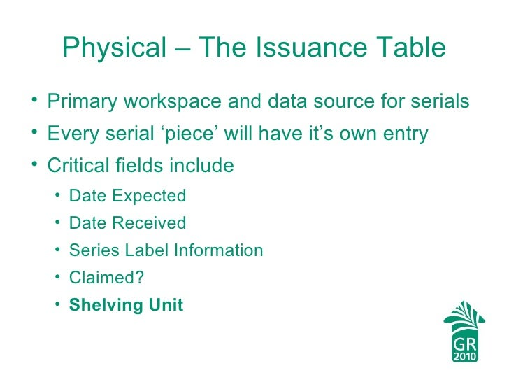 Physical – The Issuance Table <ul><li>Primary workspace and data source for serials </li></ul><ul><li>Every serial 'piece'...