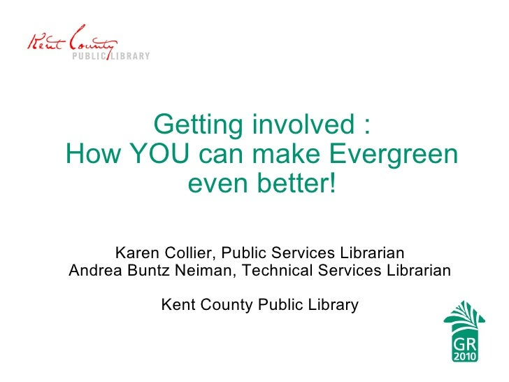 Getting involved : How YOU can make Evergreen even better! Karen Collier, Public Services Librarian Andrea Buntz Neiman, T...